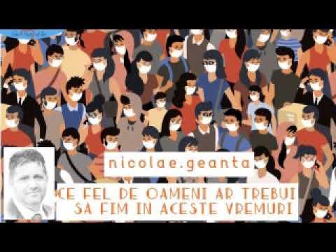Nicolae Geantă – Ce fel de oameni ar trebui sa fim în aceste vremuri tulburi